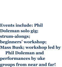 Events include: Phil  Doleman solo gig;  strum-alongs; beginners' workshop; Mass Busk; workshop led by       Phil Doleman and performances by uke  groups from near and far!